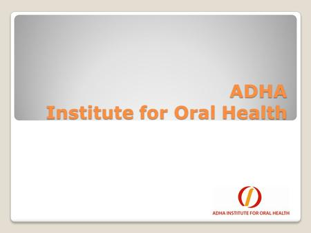 ADHA Institute for Oral Health. Our Mission The ADHA Institute for Oral Health's mission is: To Support the charitable educational, research and scientific.