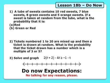 Lesson 18b – Do Now Do now Expectations: No talking for any reason, please. 1) A tube of sweets contains 10 red sweets, 7 blue sweets, 8 green sweets and.