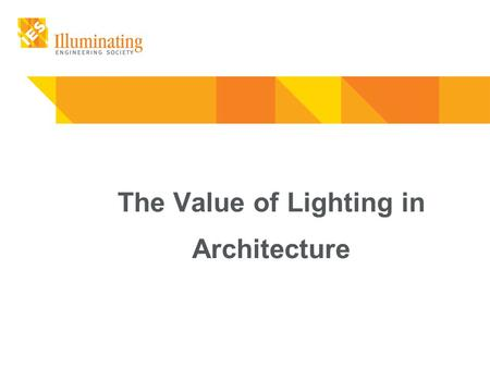 The Value of Lighting in Architecture. The Value of Lighting in Architecture Light defines what we see. Quality Lighting is essential to quality of life.