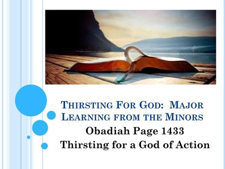 T HIRSTING F OR G OD : M AJOR L EARNING FROM THE M INORS Obadiah Page 1433 Thirsting for a God of Action.