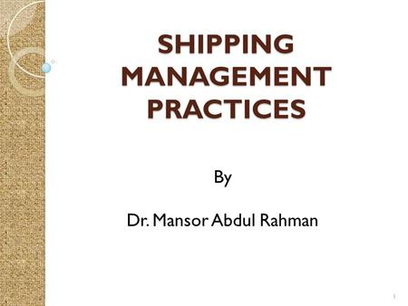 SHIPPING MANAGEMENT PRACTICES 1 By Dr. Mansor Abdul Rahman.