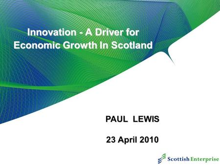 Innovation - A Driver for Economic Growth In Scotland PAUL LEWIS 23 April 2010.