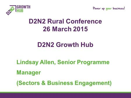 D2N2 Rural Conference 26 March 2015 D2N2 Growth Hub Lindsay Allen, Senior Programme Manager (Sectors & Business Engagement)