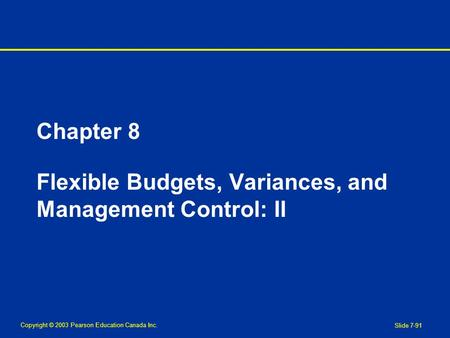 Copyright © 2003 Pearson Education Canada Inc. Slide 7-91 Chapter 8 Flexible Budgets, Variances, and Management Control: II.