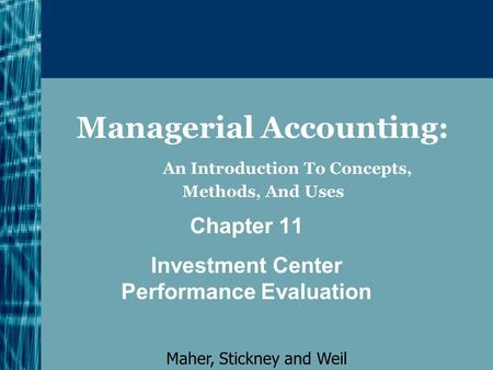 Managerial Accounting: An Introduction To Concepts, Methods, And Uses Chapter 11 Investment Center Performance Evaluation Maher, Stickney and Weil.