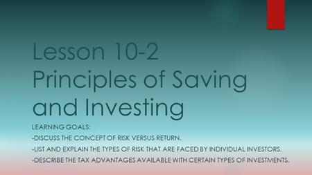 Lesson 10-2 Principles of Saving and Investing LEARNING GOALS: -DISCUSS THE CONCEPT OF RISK VERSUS RETURN. -LIST AND EXPLAIN THE TYPES OF RISK THAT ARE.