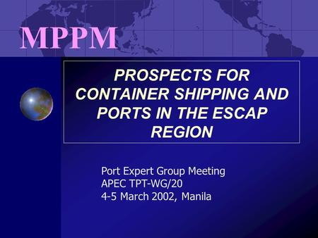 PROSPECTS FOR CONTAINER SHIPPING AND PORTS IN THE ESCAP REGION MPPM Port Expert Group Meeting APEC TPT-WG/20 4-5 March 2002, Manila.