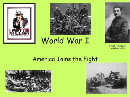 World War I America Joins the Fight Ernest Hemingway – ambulance driver.