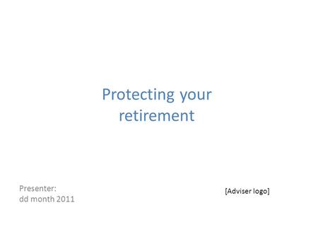 Protecting your retirement Presenter: dd month 2011 [Adviser logo]