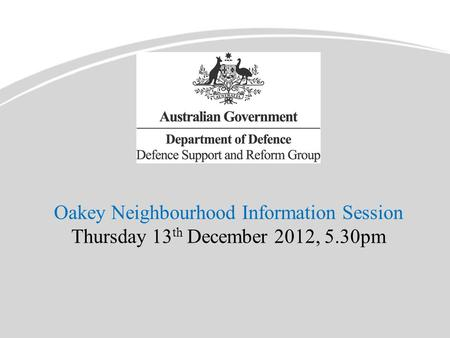 Oakey Neighbourhood Information Session Thursday 13 th December 2012, 5.30pm.