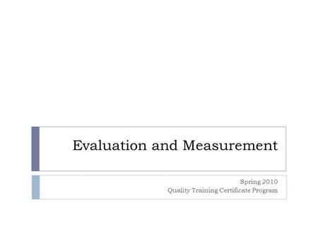 Evaluation and Measurement Spring 2010 Quality Training Certificate Program.