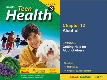 Chapter 12 Alcohol Lesson 5 Getting Help for Alcohol Abuse >> Main Menu Next >> >> Chapter 12 Assessment Click for: Teacher's notes are available in the.