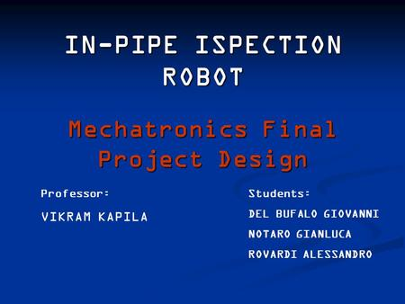 IN-PIPE ISPECTION ROBOT Students: DEL BUFALO GIOVANNI NOTARO GIANLUCA ROVARDI ALESSANDRO Professor: VIKRAM KAPILA Mechatronics Final Project Design.