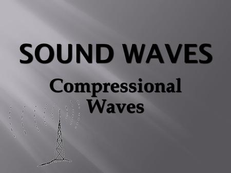 Compressional Waves.  Requires a medium for propagation.  Compression of molecules transmit sound.