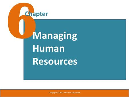6 Chapter Managing Human Resources Copyright ©2011 Pearson Education.