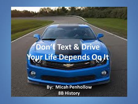Don't Text & Drive Your Life Depends On It By: Micah Penhollow 8B History.