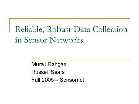 Reliable, Robust Data Collection in Sensor Networks Murali Rangan Russell Sears Fall 2005 – Sensornet.