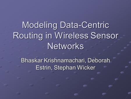 Modeling Data-Centric Routing in Wireless Sensor Networks Bhaskar Krishnamachari, Deborah Estrin, Stephan Wicker.