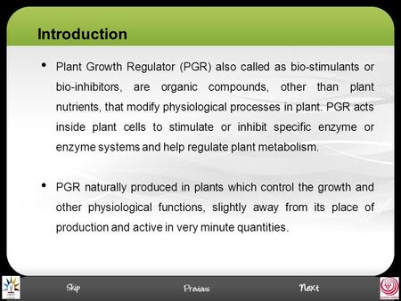 Plant Growth Regulator (PGR) also called as bio-stimulants or bio-inhibitors, are organic compounds, other than plant nutrients, that modify physiological.