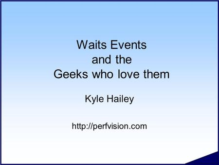 Waits Events and the Geeks who love them Kyle Hailey
