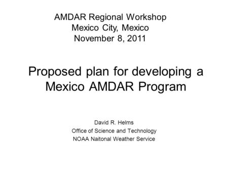 Proposed plan for developing a Mexico AMDAR Program David R. Helms Office of Science and Technology NOAA Naitonal Weather Service AMDAR Regional Workshop.