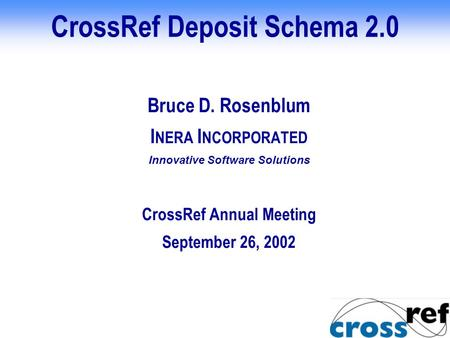 CrossRef Deposit Schema 2.0 Bruce D. Rosenblum I NERA I NCORPORATED Innovative Software Solutions CrossRef Annual Meeting September 26, 2002.