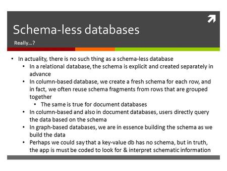  Schema-less databases Really…? In actuality, there is no such thing as a schema-less database In a relational database, the schema is explicit and created.