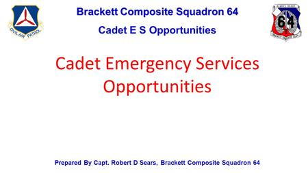 Brackett Composite Squadron 64 Cadet E S Opportunities Prepared By Capt. Robert D Sears, Brackett Composite Squadron 64 Cadet Emergency Services Opportunities.
