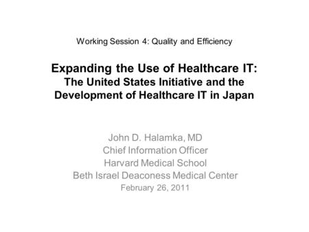 Working Session 4: Quality and Efficiency Expanding the Use of Healthcare IT: The United States Initiative and the Development of Healthcare IT in Japan.