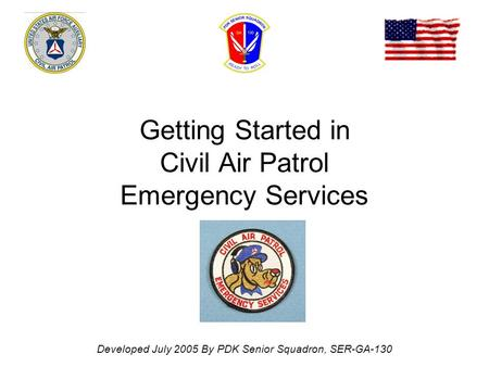 Getting Started in Civil Air Patrol Emergency Services Developed July 2005 By PDK Senior Squadron, SER-GA-130.