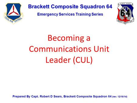 Brackett Composite Squadron 64 Emergency Services Training Series Prepared By Capt. Robert D Sears, Brackett Composite Squadron 64 (rev. 12/16/14) Becoming.