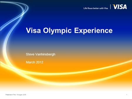 Visa Olympic Experience Steve Vanhinsbergh March 2012 Presentation Title / 18 August, 2015 1.