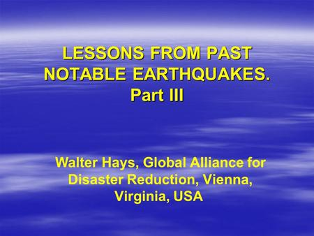 LESSONS FROM PAST NOTABLE EARTHQUAKES. Part III Walter Hays, Global Alliance for Disaster Reduction, Vienna, Virginia, USA.