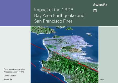 Impact of the 1906 Bay Area Earthquake and San Francisco Fires USGS Forum on Catastrophe Preparedness 4-7-06 David Keeton Swiss Re.