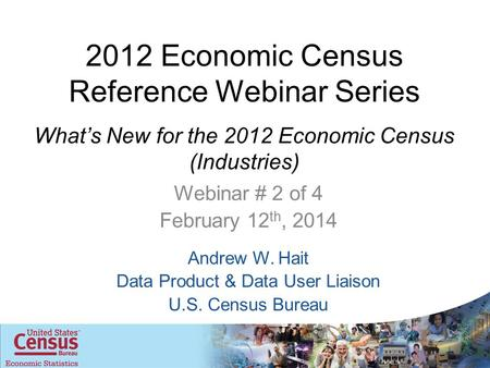 2012 Economic Census Reference Webinar Series What's New for the 2012 Economic Census (Industries) Webinar # 2 of 4 February 12 th, 2014 Andrew W. Hait.