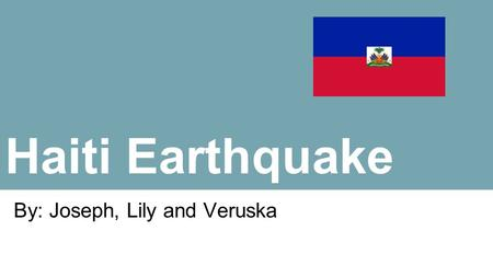 Haiti Earthquake By: Joseph, Lily and Veruska. Location Veruska Haiti is a Caribbean country, located in the Western part of the island of Hispaniola,