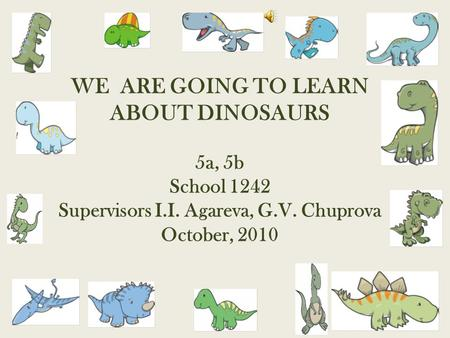 WE ARE GOING TO LEARN ABOUT DINOSAURS 5a, 5b School 1242 Supervisors I.I. Agareva, G.V. Chuprova October, 2010.