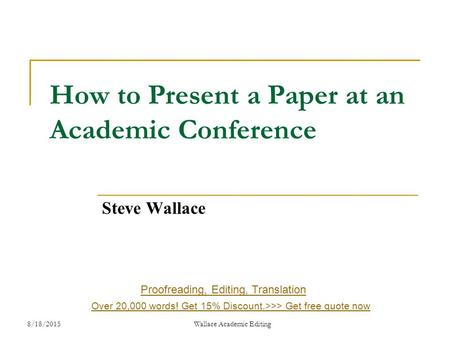 How to Present a Paper at an Academic Conference Steve Wallace 8/18/2015 Wallace Academic Editing Proofreading, Editing, Translation Over 20,000 words!