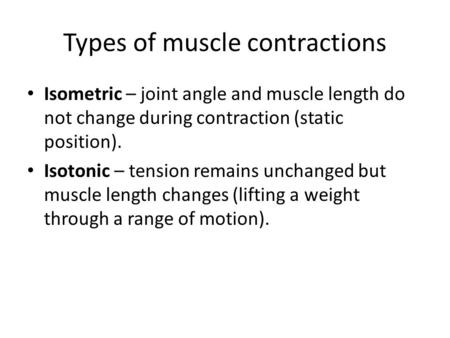 Types of muscle contractions Isometric – joint angle and muscle length do not change during contraction (static position). Isotonic – tension remains unchanged.