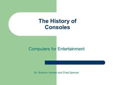 The History of Consoles Computers for Entertainment By: Brandon Hansen and Chad Spencer.