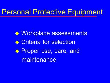 Personal Protective Equipment  Workplace assessments  Criteria for selection  Proper use, care, and maintenance.