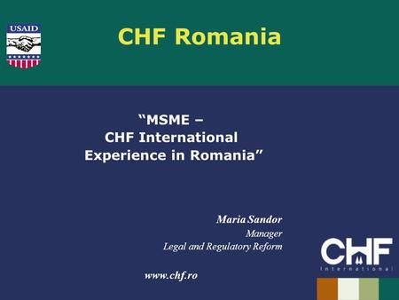 "CHF Romania ""MSME – CHF International Experience in Romania"" Maria Sandor Manager Legal and Regulatory Reform www.chf.ro."