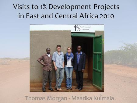 Visits to 1% Development Projects in East and Central Africa 2010 Thomas Morgan - Maarika Kulmala.
