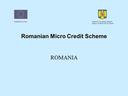 EUROPEAN UNIONMINISTRY OF DEVELOPMENT PUBLIC WORKS AND HOUSING Romanian Micro Credit Scheme ROMANIA.