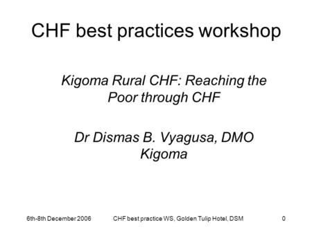 6th-8th December 2006CHF best practice WS, Golden Tulip Hotel, DSM0 CHF best practices workshop Kigoma Rural CHF: Reaching the Poor through CHF Dr Dismas.