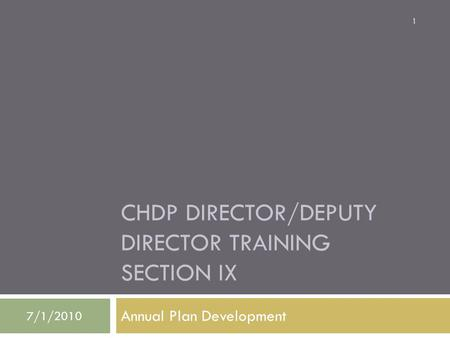 CHDP DIRECTOR/DEPUTY DIRECTOR TRAINING SECTION IX Annual Plan Development 7/1/2010 1.