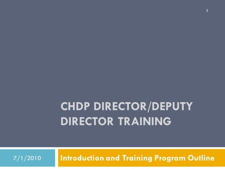 CHDP DIRECTOR/DEPUTY DIRECTOR TRAINING Introduction and Training Program Outline 7/1/2010 1.