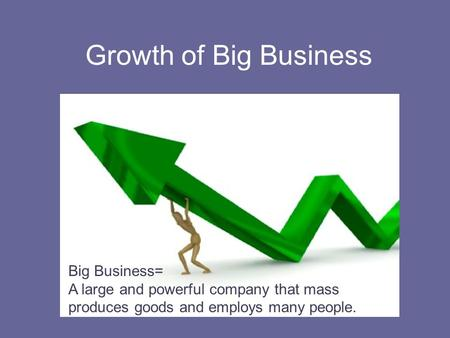 Growth of Big Business Big Business= A large and powerful company that mass produces goods and employs many people.