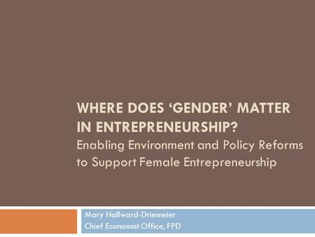 WHERE DOES 'GENDER' MATTER IN ENTREPRENEURSHIP? Enabling Environment and Policy Reforms to Support Female Entrepreneurship Mary Hallward-Driemeier Chief.
