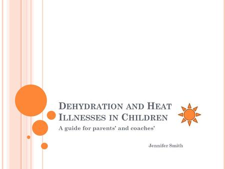 D EHYDRATION AND H EAT I LLNESSES IN C HILDREN A guide for parents' and coaches' Jennifer Smith.